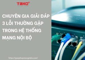 Chuyen-gia-giai-dap-3-loi-thuong-gap-trong-he-thong-mang-noi-bo